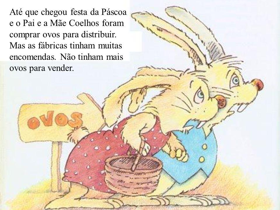 Até que chegou festa da Páscoa e o Pai e a Mãe Coelhos foram comprar ovos para distribuir. Mas as fábricas tinham muitas encomendas. Não tinham mais o