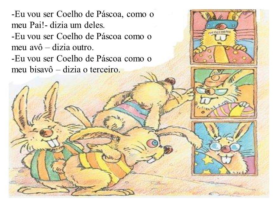 -Eu vou ser Coelho de Páscoa, como o meu Pai!- dizia um deles. -Eu vou ser Coelho de Páscoa como o meu avô – dizia outro. -Eu vou ser Coelho de Páscoa
