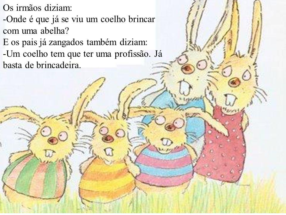 Os irmãos diziam: -Onde é que já se viu um coelho brincar com uma abelha? E os pais já zangados também diziam: -Um coelho tem que ter uma profissão. J