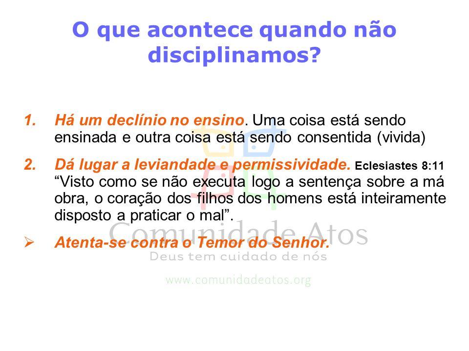 O que acontece quando não disciplinamos? 1.Há um declínio no ensino. Uma coisa está sendo ensinada e outra coisa está sendo consentida (vivida) 2.Dá l