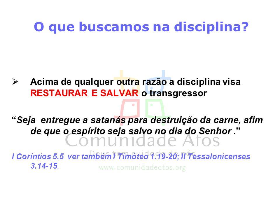 O que buscamos na disciplina? Acima de qualquer outra razão a disciplina visa RESTAURAR E SALVAR o transgressor Seja entregue a satanás para destruiçã