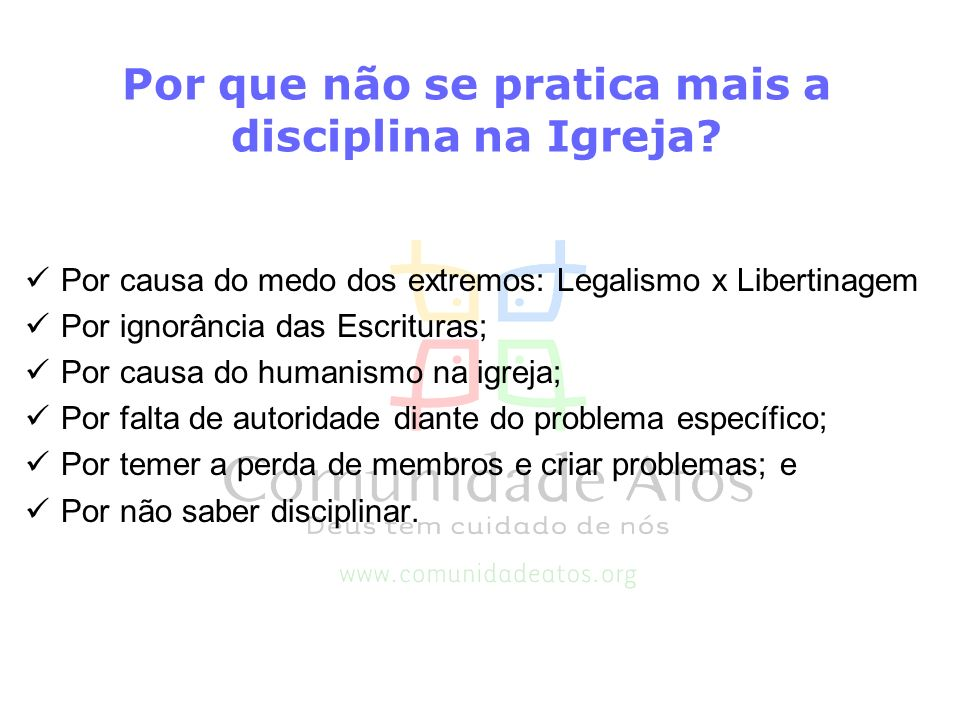 Por que não se pratica mais a disciplina na Igreja? Por causa do medo dos extremos: Legalismo x Libertinagem Por ignorância das Escrituras; Por causa