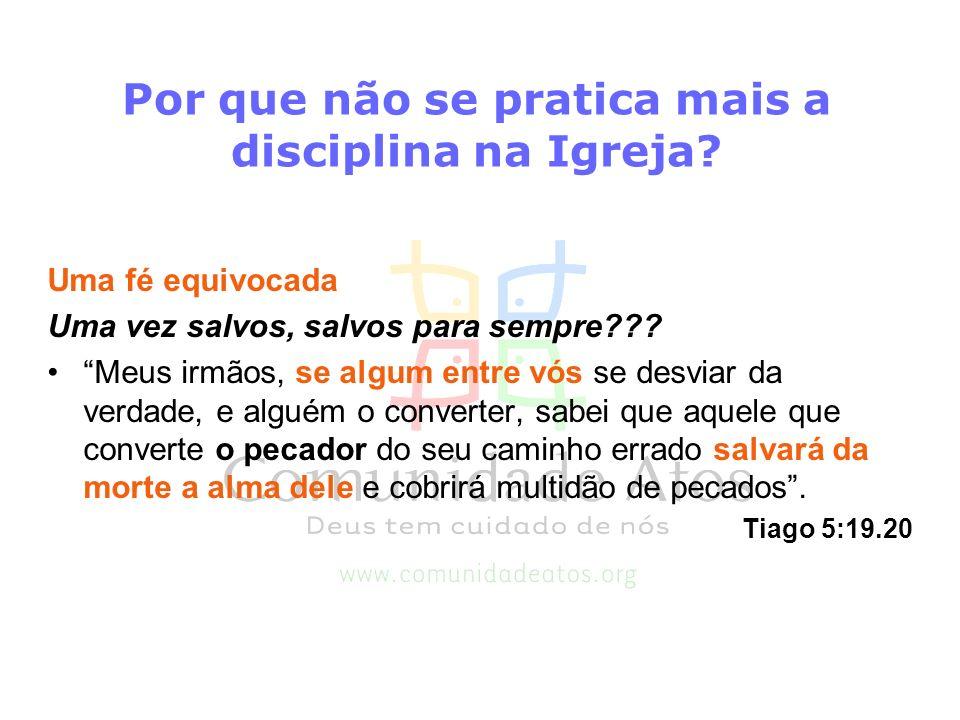 Por que não se pratica mais a disciplina na Igreja? Uma fé equivocada Uma vez salvos, salvos para sempre??? Meus irmãos, se algum entre vós se desviar