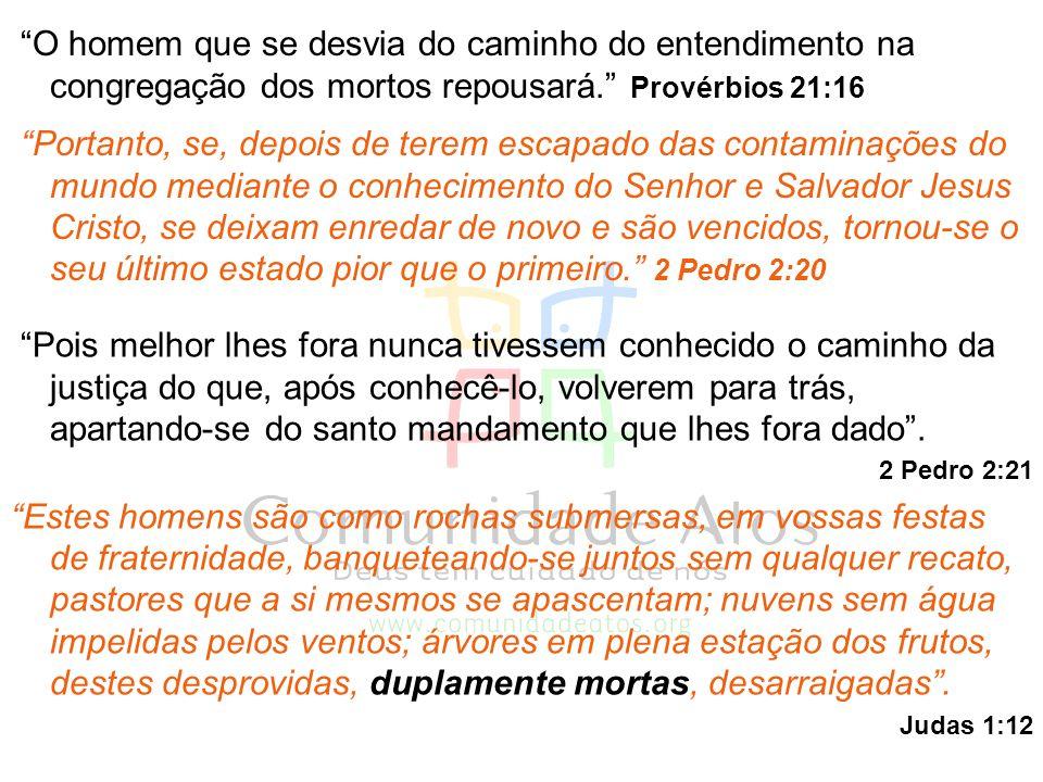 O homem que se desvia do caminho do entendimento na congregação dos mortos repousará. Provérbios 21:16 Portanto, se, depois de terem escapado das cont