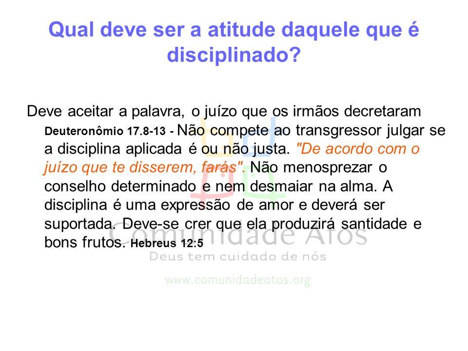 Qual deve ser a atitude daquele que é disciplinado? Deve aceitar a palavra, o juízo que os irmãos decretaram Deuteronômio 17.8-13 - Não compete ao tra