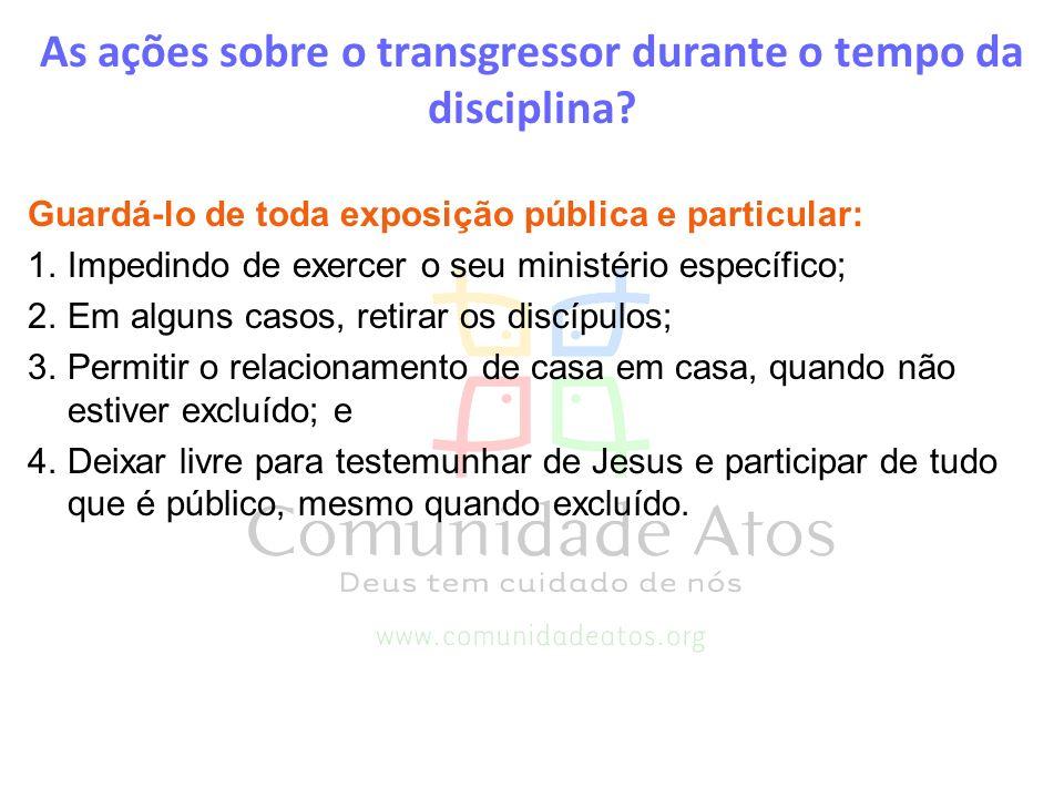 As ações sobre o transgressor durante o tempo da disciplina? Guardá-lo de toda exposição pública e particular: 1.Impedindo de exercer o seu ministério