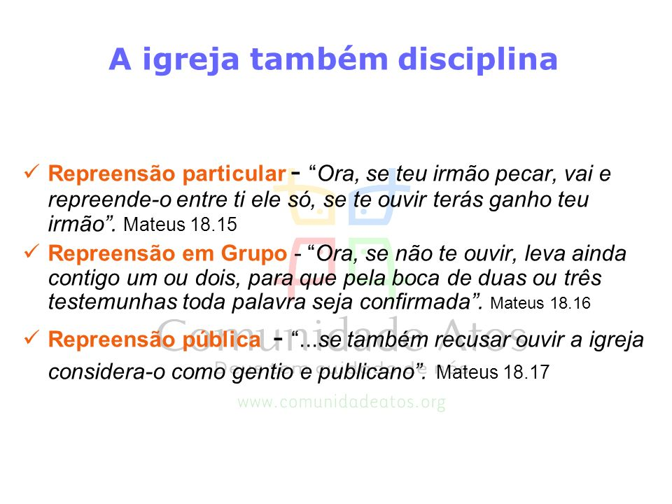 A igreja também disciplina Repreensão particular -Ora, se teu irmão pecar, vai e repreende-o entre ti ele só, se te ouvir terás ganho teu irmão. Mateu