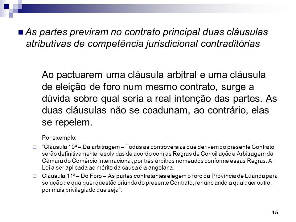 15 As partes previram no contrato principal duas cláusulas atributivas de competência jurisdicional contraditórias Ao pactuarem uma cláusula arbitral