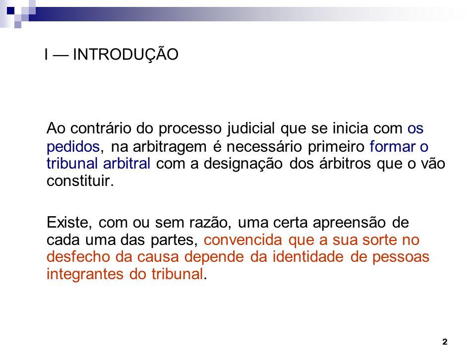 2 I INTRODUÇÃO Ao contrário do processo judicial que se inicia com os pedidos, na arbitragem é necessário primeiro formar o tribunal arbitral com a de