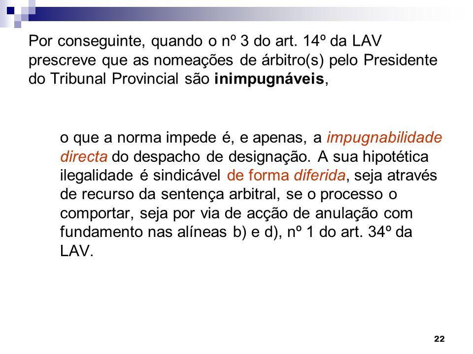 22 Por conseguinte, quando o nº 3 do art. 14º da LAV prescreve que as nomeações de árbitro(s) pelo Presidente do Tribunal Provincial são inimpugnáveis