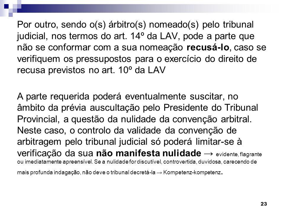 23 Por outro, sendo o(s) árbitro(s) nomeado(s) pelo tribunal judicial, nos termos do art. 14º da LAV, pode a parte que não se conformar com a sua nome