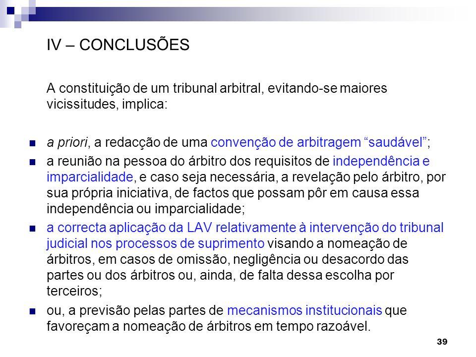 39 IV – CONCLUSÕES A constituição de um tribunal arbitral, evitando-se maiores vicissitudes, implica: a priori, a redacção de uma convenção de arbitra