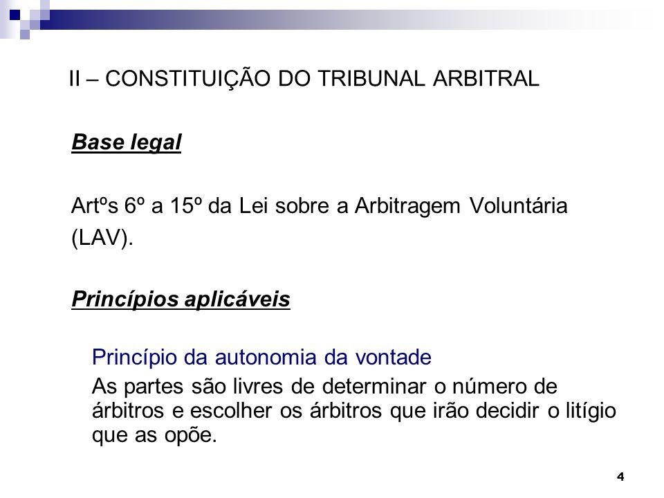 4 II – CONSTITUIÇÃO DO TRIBUNAL ARBITRAL Base legal Artºs 6º a 15º da Lei sobre a Arbitragem Voluntária (LAV). Princípios aplicáveis Princípio da auto