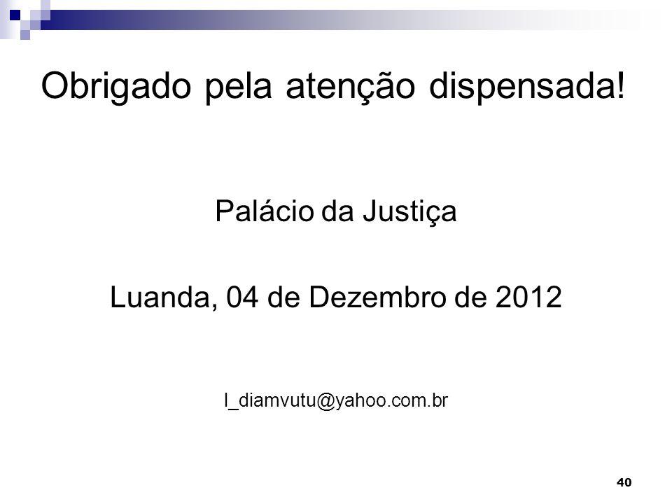 40 Obrigado pela atenção dispensada! Palácio da Justiça Luanda, 04 de Dezembro de 2012 l_diamvutu@yahoo.com.br