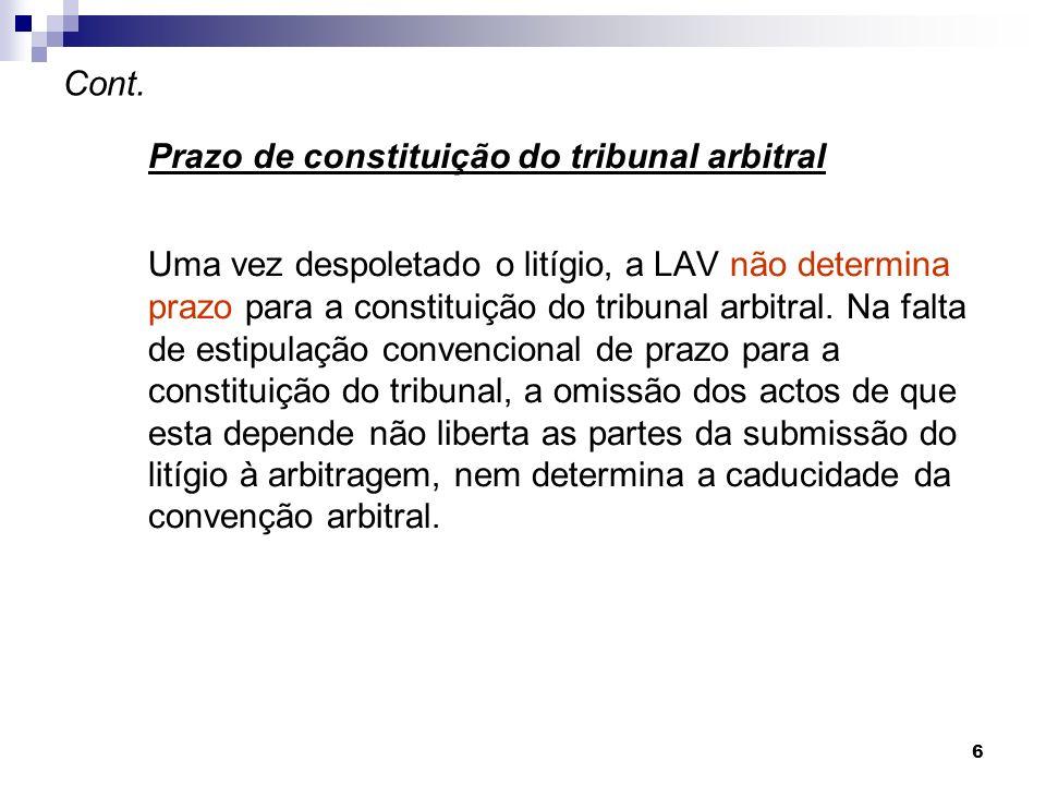 6 Cont. Prazo de constituição do tribunal arbitral Uma vez despoletado o litígio, a LAV não determina prazo para a constituição do tribunal arbitral.