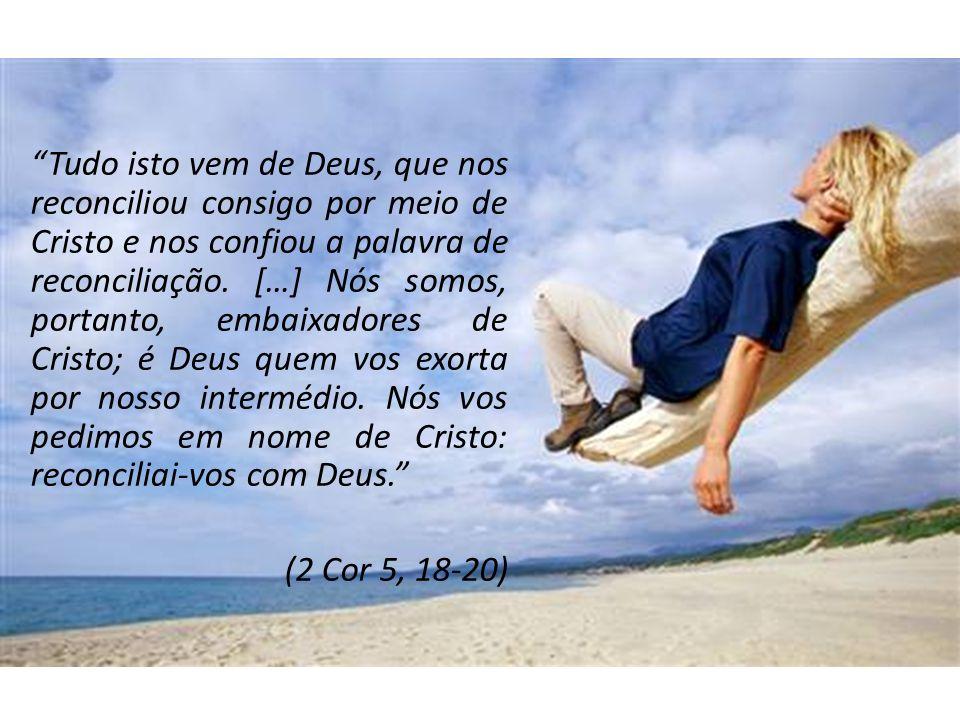 Tudo isto vem de Deus, que nos reconciliou consigo por meio de Cristo e nos confiou a palavra de reconciliação. […] Nós somos, portanto, embaixadores