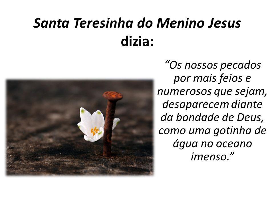 Santa Teresinha do Menino Jesus dizia: Os nossos pecados por mais feios e numerosos que sejam, desaparecem diante da bondade de Deus, como uma gotinha