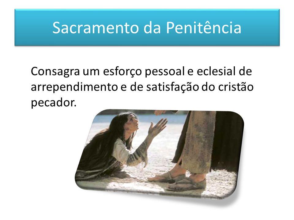 Sacramento da Penitência Consagra um esforço pessoal e eclesial de arrependimento e de satisfação do cristão pecador.