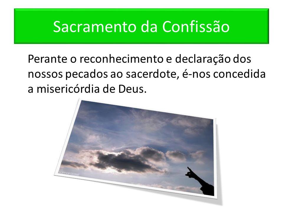 Sacramento da Confissão Perante o reconhecimento e declaração dos nossos pecados ao sacerdote, é-nos concedida a misericórdia de Deus.