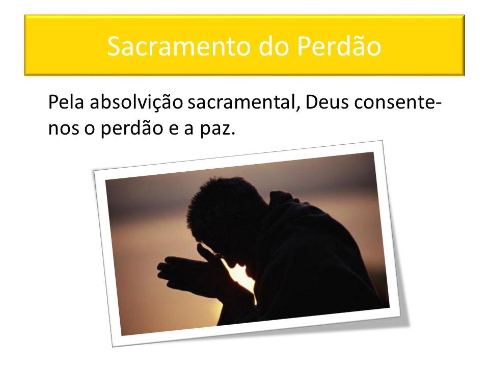 Sacramento do Perdão Pela absolvição sacramental, Deus consente- nos o perdão e a paz.
