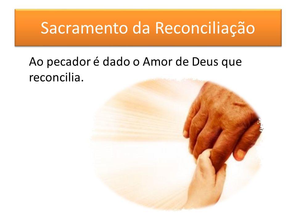 Sacramento da Reconciliação Ao pecador é dado o Amor de Deus que reconcilia.