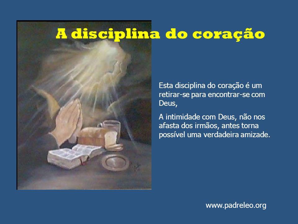 A disciplina do coração Esta disciplina do coração é um retirar-se para encontrar-se com Deus, A intimidade com Deus, não nos afasta dos irmãos, antes