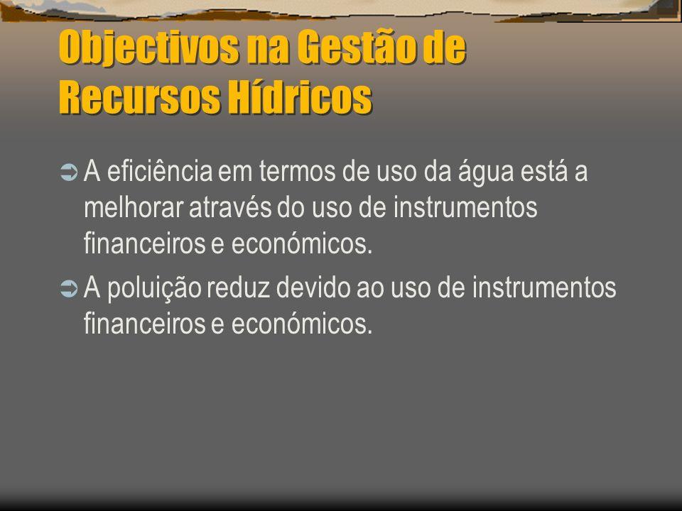 Objectivos na Gestão de Recursos Hídricos A eficiência em termos de uso da água está a melhorar através do uso de instrumentos financeiros e económico