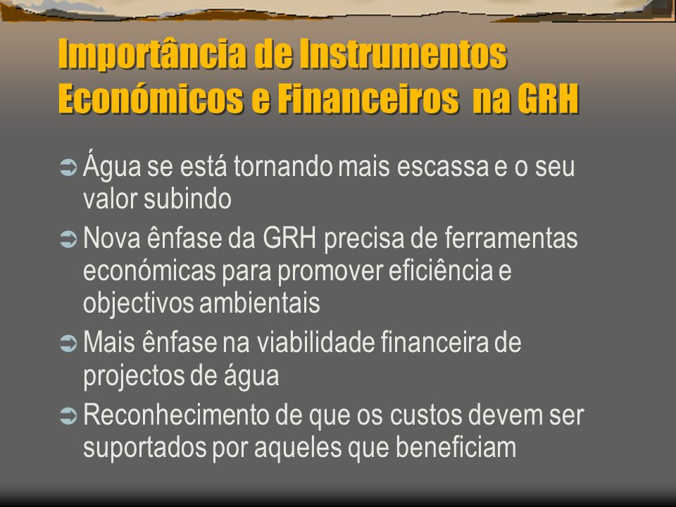 Importância de Instrumentos Económicos e Financeiros na GRH Água se está tornando mais escassa e o seu valor subindo Nova ênfase da GRH precisa de fer
