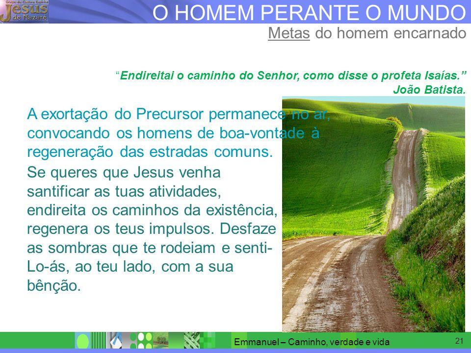 20 O HOMEM PERANTE O MUNDO Metas do homem encarnado Dedicai vossa atenção aos caminhos retos e achareis o necessário. Jesus (João 23)