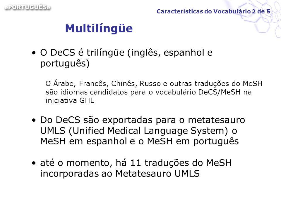 Multilíngüe O DeCS é trilíngüe (inglês, espanhol e português) O Árabe, Francês, Chinês, Russo e outras traduções do MeSH são idiomas candidatos para o