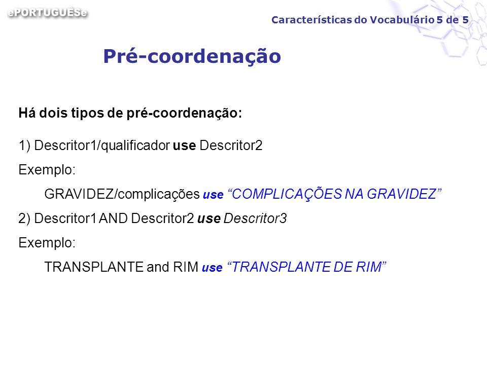 Pré-coordenação Há dois tipos de pré-coordenação: 1) Descritor1/qualificador use Descritor2 Exemplo: GRAVIDEZ/complicações use COMPLICAÇÕES NA GRAVIDE