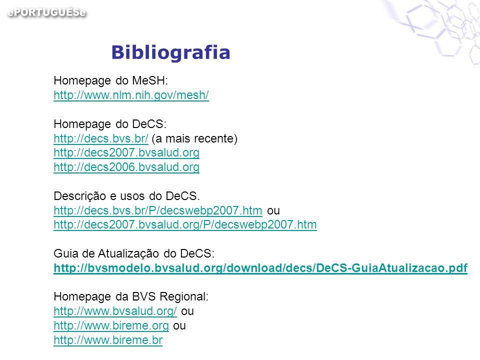 Homepage do MeSH: http://www.nlm.nih.gov/mesh/ Homepage do DeCS: http://decs.bvs.br/ (a mais recente) http://decs.bvs.br/ http://decs2007.bvsalud.org