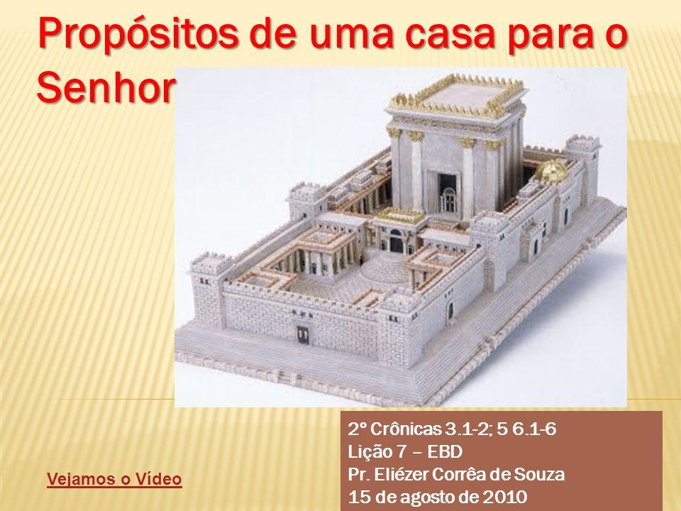 2º Crônicas 3.1-2; 5 6.1-6 Lição 7 – EBD Pr. Eliézer Corrêa de Souza 15 de agosto de 2010 Propósitos de uma casa para o Senhor Vejamos o Vídeo