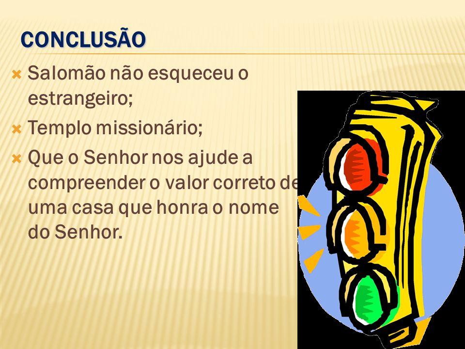 CONCLUSÃO Salomão não esqueceu o estrangeiro; Templo missionário; Que o Senhor nos ajude a compreender o valor correto de uma casa que honra o nome do