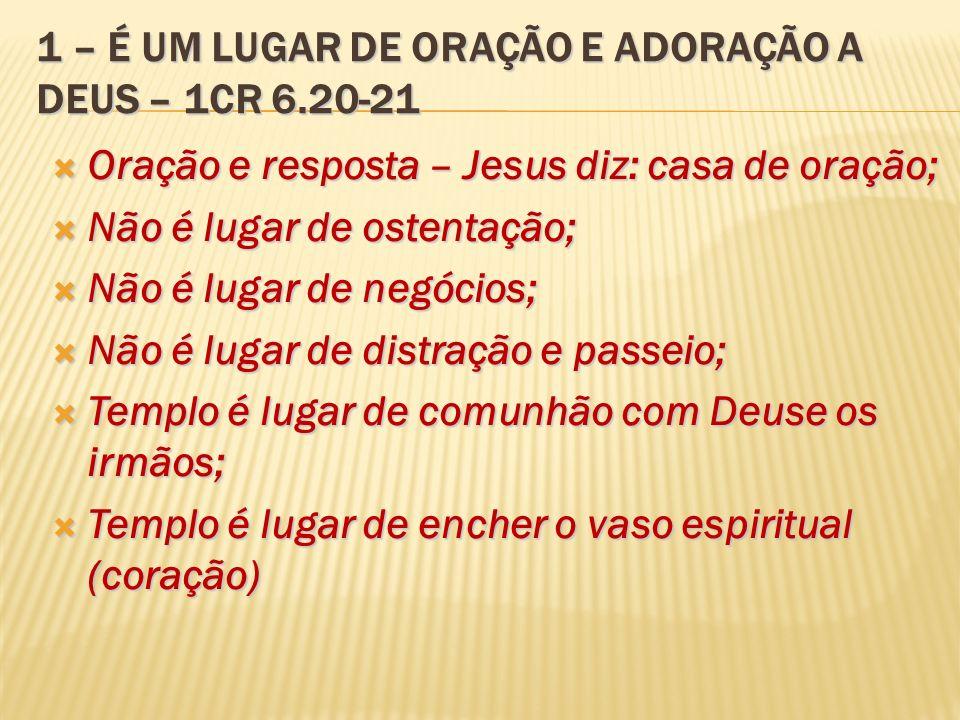 1 – É UM LUGAR DE ORAÇÃO E ADORAÇÃO A DEUS – 1CR 6.20-21 Oração e resposta – Jesus diz: casa de oração; Oração e resposta – Jesus diz: casa de oração;