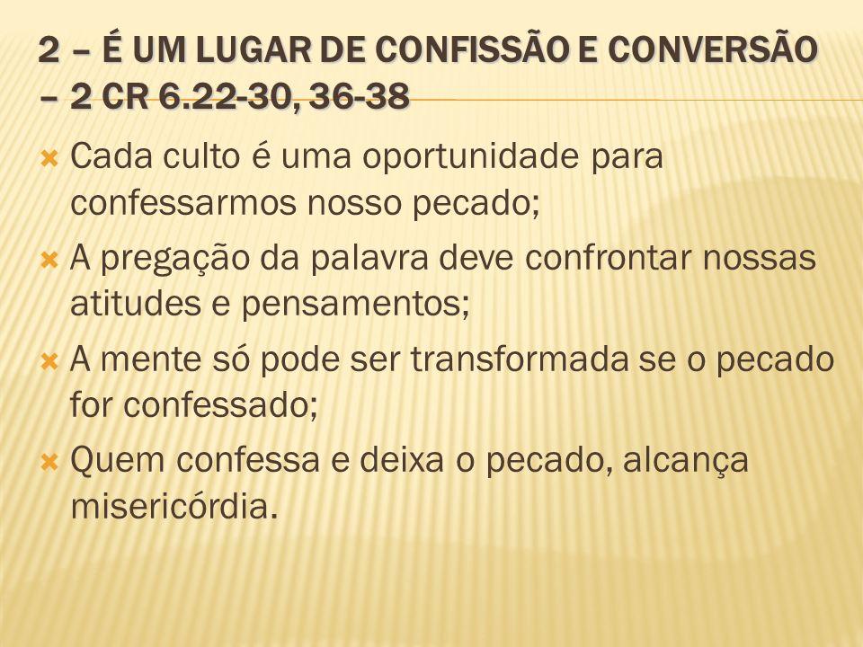 2 – É UM LUGAR DE CONFISSÃO E CONVERSÃO – 2 CR 6.22-30, 36-38 Cada culto é uma oportunidade para confessarmos nosso pecado; A pregação da palavra deve