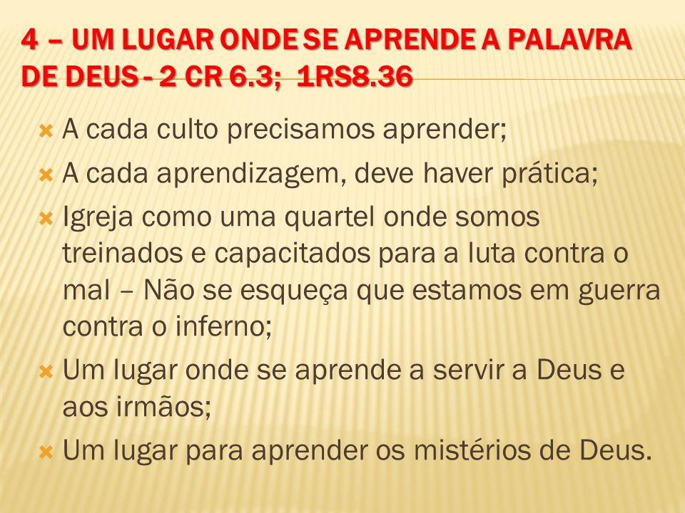 4 – UM LUGAR ONDE SE APRENDE A PALAVRA DE DEUS - 2 CR 6.3; 1RS8.36 A cada culto precisamos aprender; A cada aprendizagem, deve haver prática; Igreja c