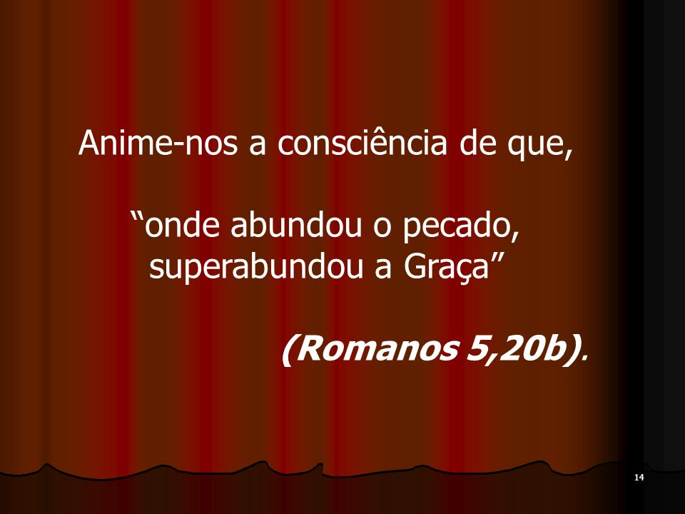 14 Anime-nos a consciência de que, onde abundou o pecado, superabundou a Graça (Romanos 5,20b).