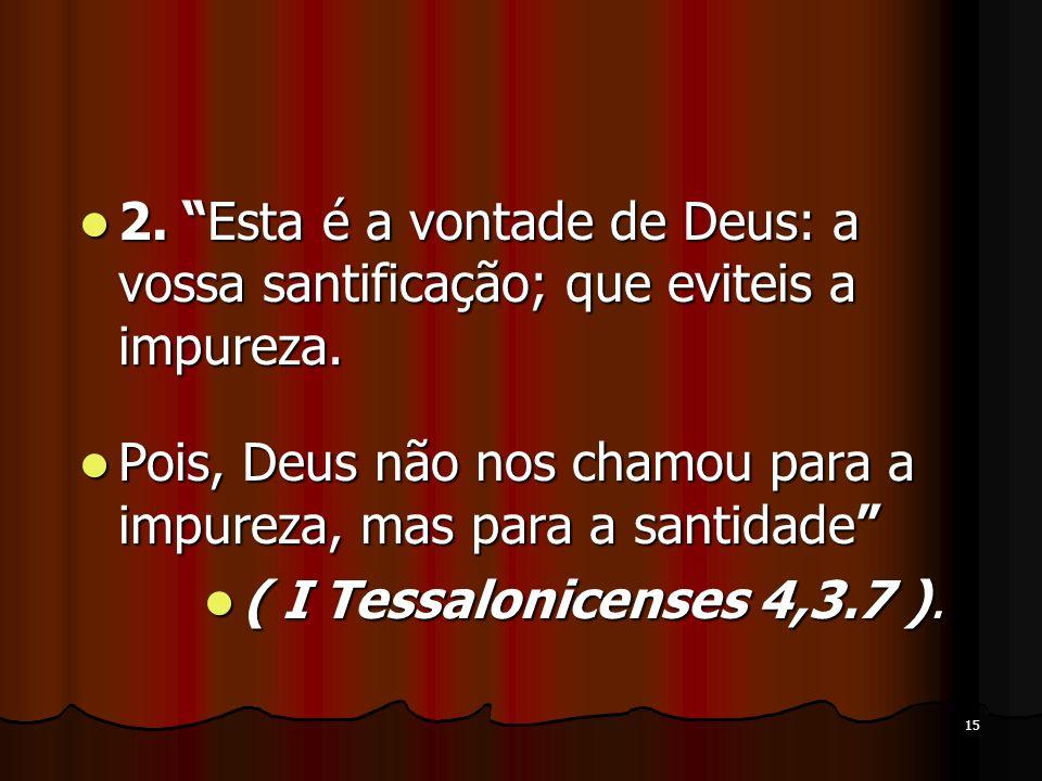 15 2. Esta é a vontade de Deus: a vossa santificação; que eviteis a impureza. 2. Esta é a vontade de Deus: a vossa santificação; que eviteis a impurez
