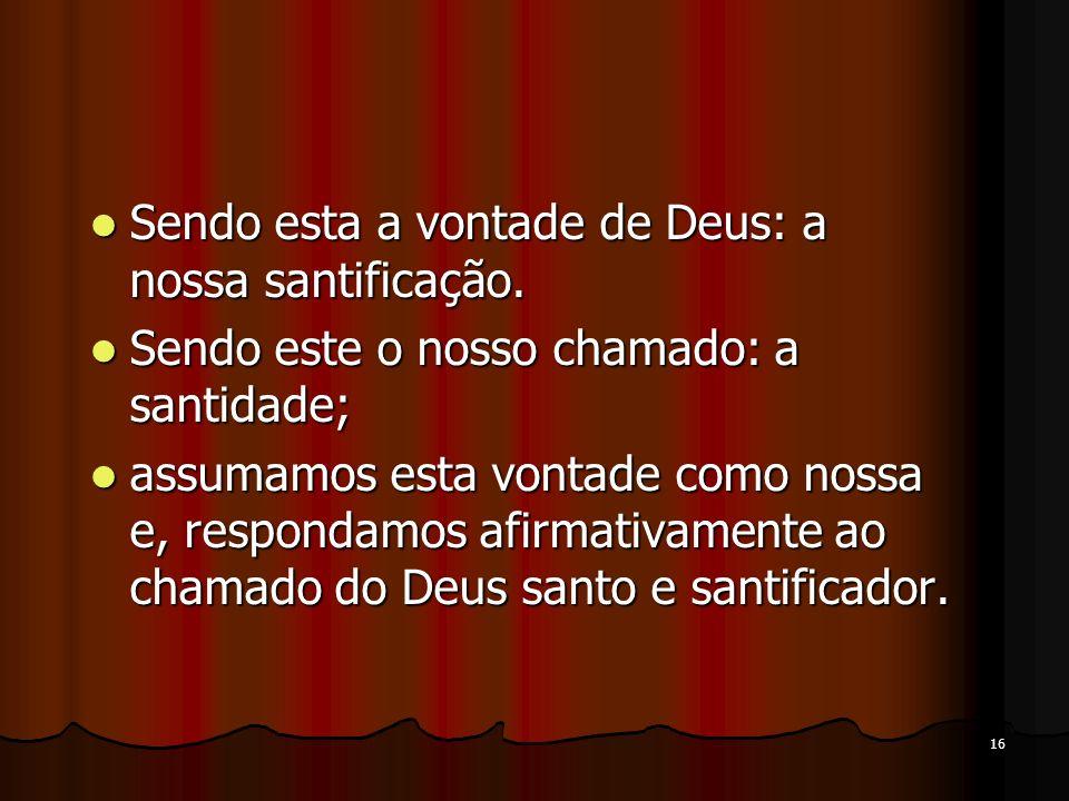 16 Sendo esta a vontade de Deus: a nossa santificação. Sendo esta a vontade de Deus: a nossa santificação. Sendo este o nosso chamado: a santidade; Se
