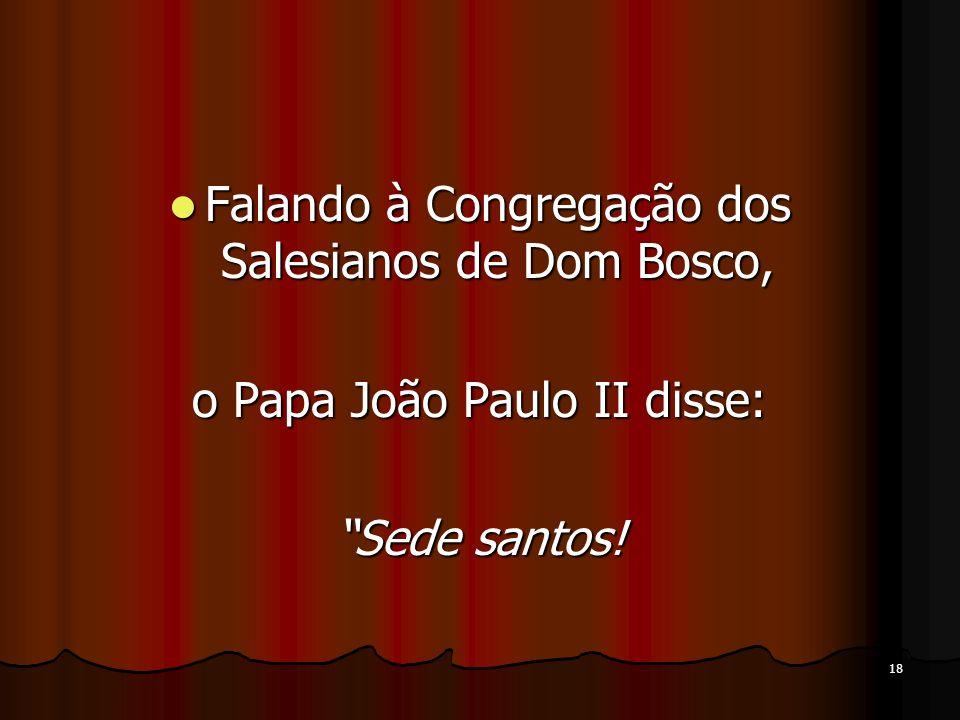 18 Falando à Congregação dos Salesianos de Dom Bosco, Falando à Congregação dos Salesianos de Dom Bosco, o Papa João Paulo II disse: Sede santos!