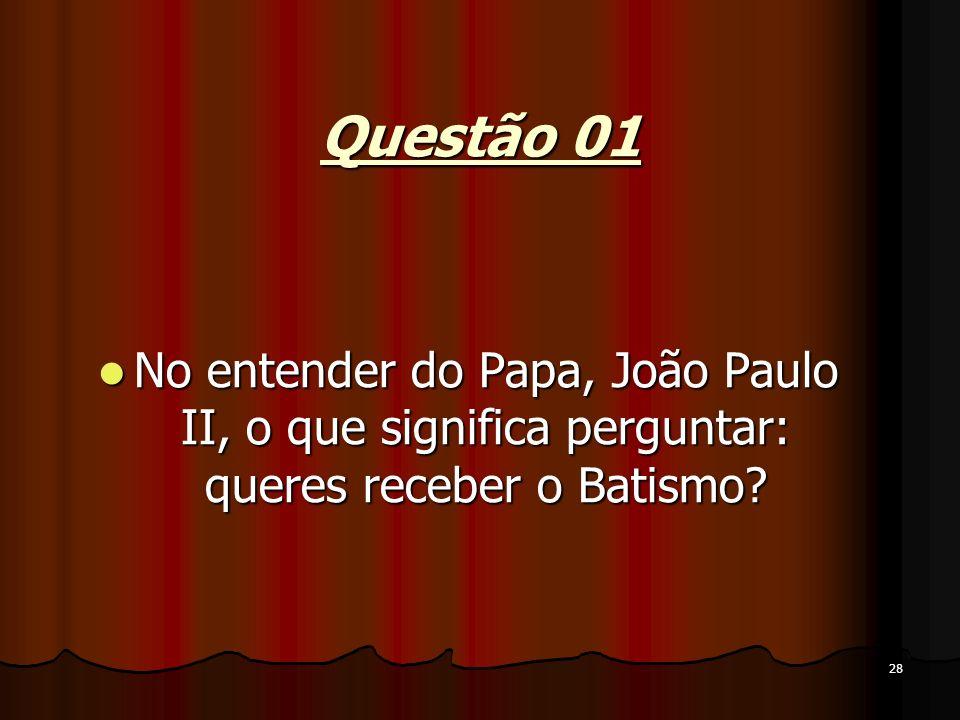 28 Questão 01 No entender do Papa, João Paulo II, o que significa perguntar: queres receber o Batismo? No entender do Papa, João Paulo II, o que signi