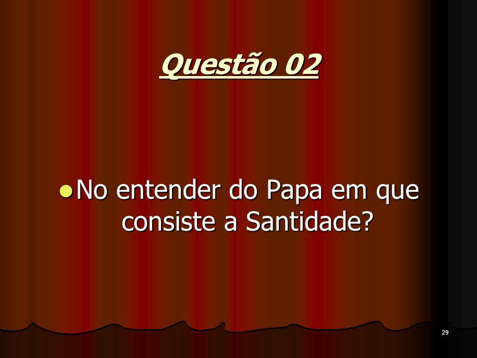 29 Questão 02 No entender do Papa em que consiste a Santidade? No entender do Papa em que consiste a Santidade?