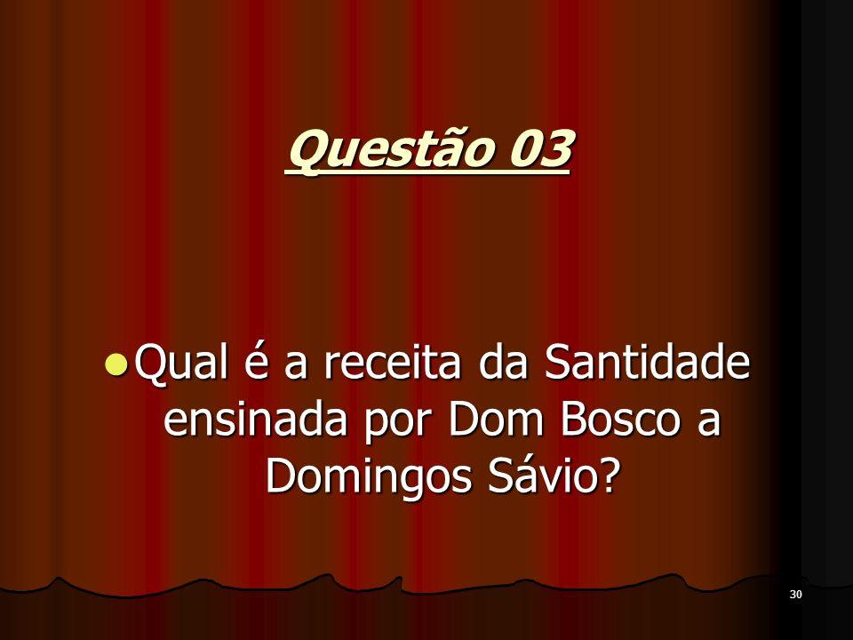 30 Questão 03 Qual é a receita da Santidade ensinada por Dom Bosco a Domingos Sávio? Qual é a receita da Santidade ensinada por Dom Bosco a Domingos S