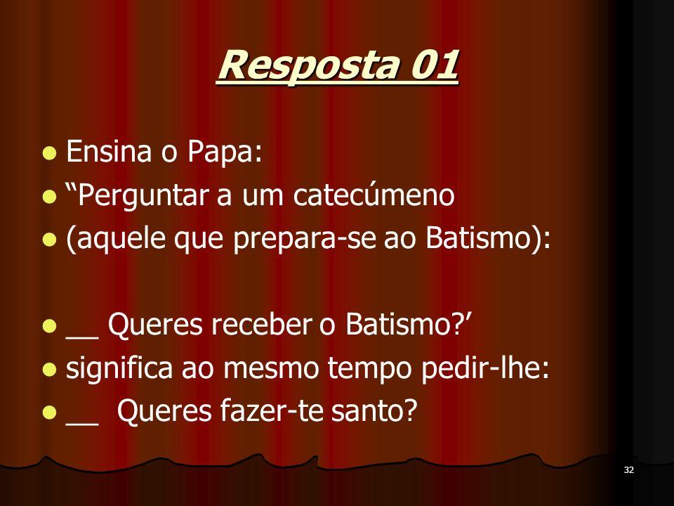 32 Resposta 01 Ensina o Papa: Perguntar a um catecúmeno (aquele que prepara-se ao Batismo): __ Queres receber o Batismo? significa ao mesmo tempo pedi