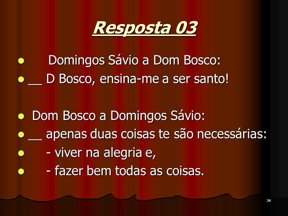 34 Resposta 03 Domingos Sávio a Dom Bosco: Domingos Sávio a Dom Bosco: __ D Bosco, ensina-me a ser santo! __ D Bosco, ensina-me a ser santo! Dom Bosco