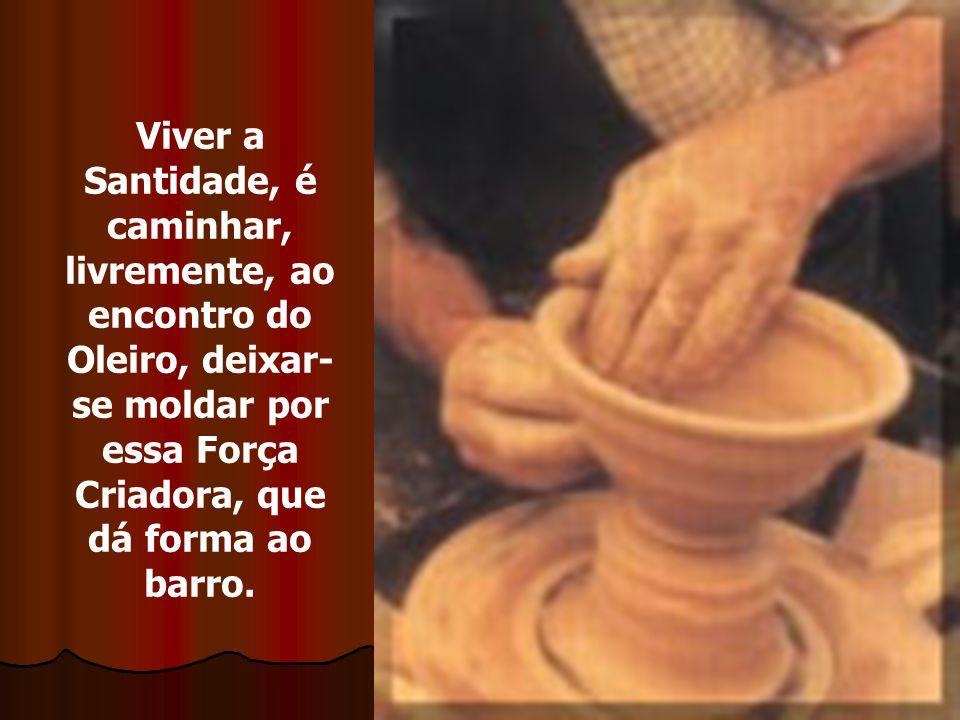 6 Viver a Santidade, é caminhar, livremente, ao encontro do Oleiro, deixar- se moldar por essa Força Criadora, que dá forma ao barro.