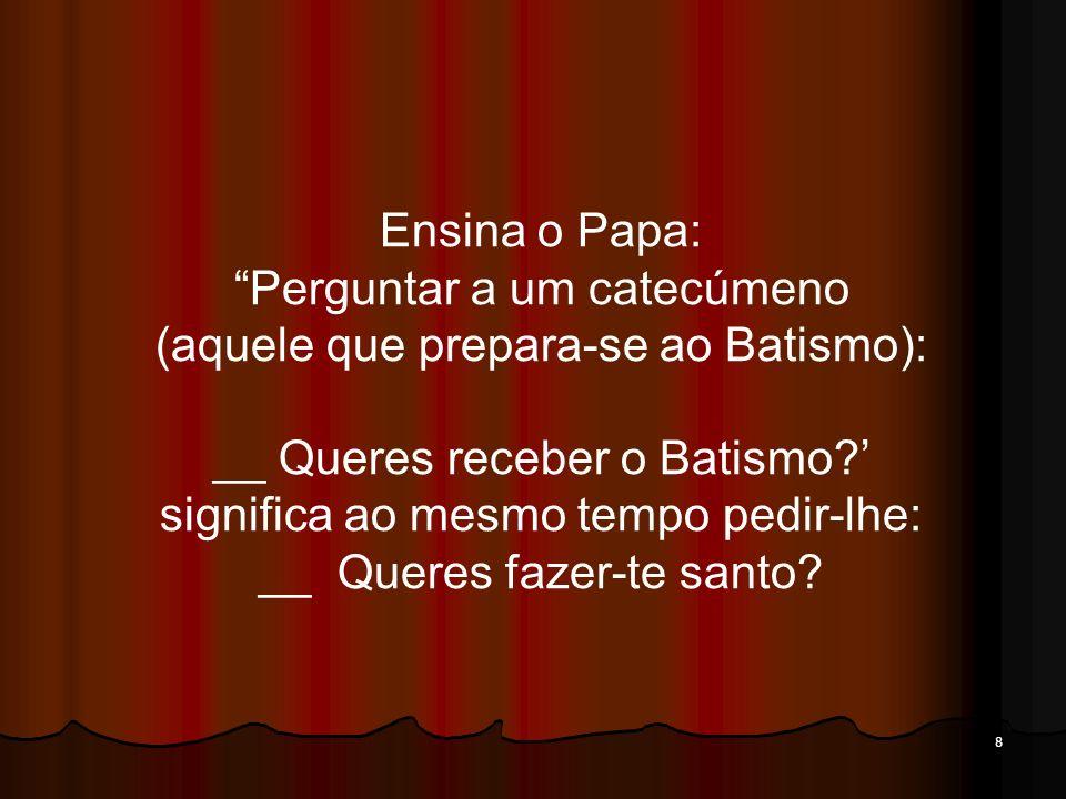 8 Ensina o Papa: Perguntar a um catecúmeno (aquele que prepara-se ao Batismo): __ Queres receber o Batismo? significa ao mesmo tempo pedir-lhe: __ Que