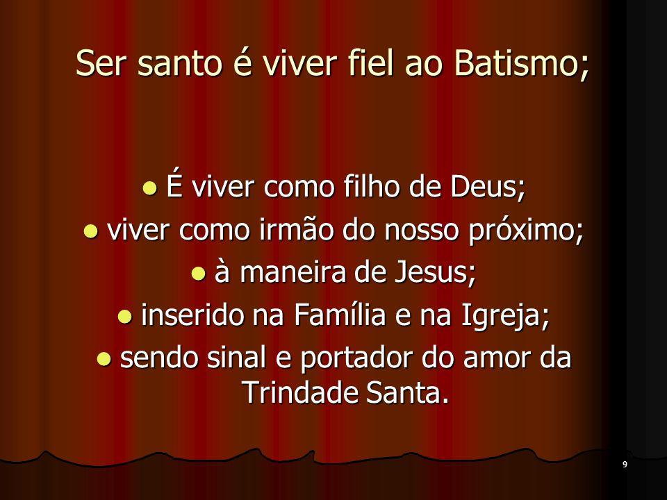 9 Ser santo é viver fiel ao Batismo; É viver como filho de Deus; É viver como filho de Deus; viver como irmão do nosso próximo; viver como irmão do no
