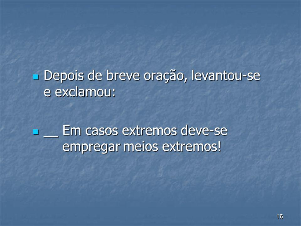 16 Depois de breve oração, levantou-se e exclamou: Depois de breve oração, levantou-se e exclamou: __ Em casos extremos deve-se empregar meios extremo